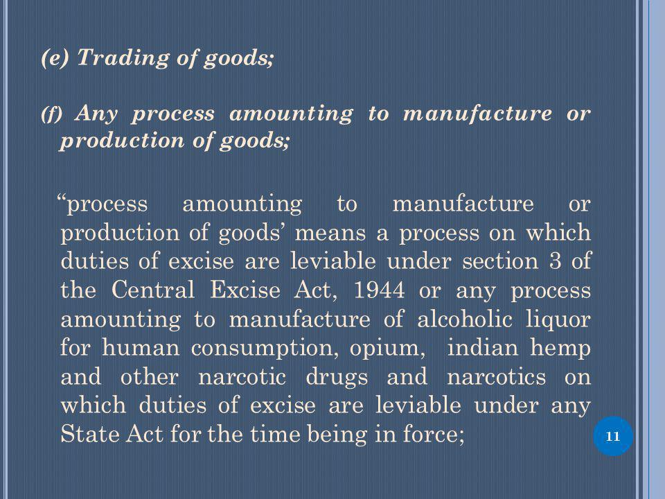 (e) Trading of goods; (f) Any process amounting to manufacture or production of goods; process amounting to manufacture or production of goods means a process on which duties of excise are leviable under section 3 of the Central Excise Act, 1944 or any process amounting to manufacture of alcoholic liquor for human consumption, opium, indian hemp and other narcotic drugs and narcotics on which duties of excise are leviable under any State Act for the time being in force; 11