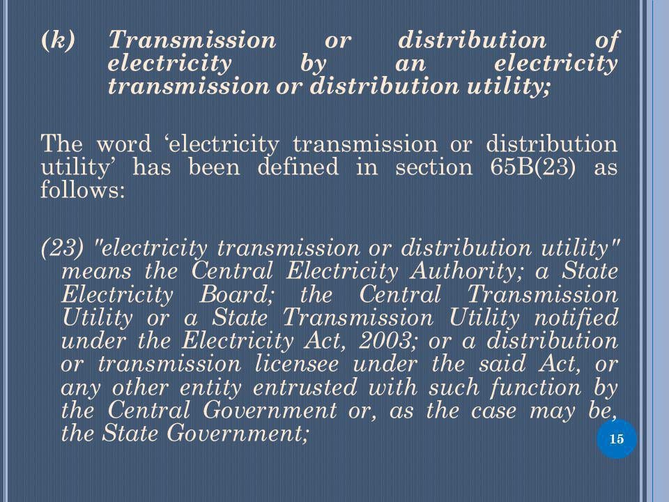 15 ( k) Transmission or distribution of electricity by an electricity transmission or distribution utility; The word electricity transmission or distribution utility has been defined in section 65B(23) as follows: (23) electricity transmission or distribution utility means the Central Electricity Authority; a State Electricity Board; the Central Transmission Utility or a State Transmission Utility notified under the Electricity Act, 2003; or a distribution or transmission licensee under the said Act, or any other entity entrusted with such function by the Central Government or, as the case may be, the State Government;