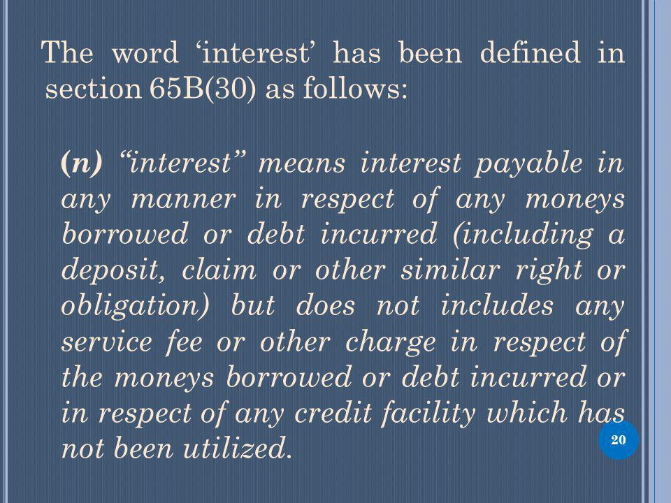 The word interest has been defined in section 65B(30) as follows: ( n) interest means interest payable in any manner in respect of any moneys borrowed or debt incurred (including a deposit, claim or other similar right or obligation) but does not includes any service fee or other charge in respect of the moneys borrowed or debt incurred or in respect of any credit facility which has not been utilized.