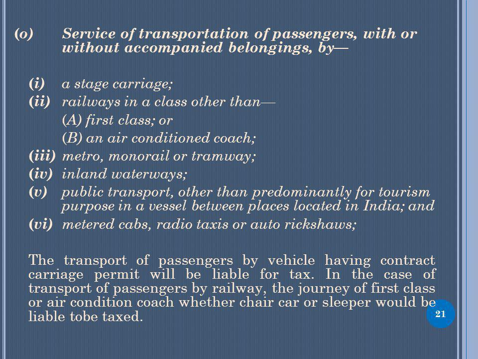 ( o) Service of transportation of passengers, with or without accompanied belongings, by ( i) a stage carriage; ( ii) railways in a class other than ( A) first class; or ( B) an air conditioned coach; ( iii) metro, monorail or tramway; ( iv) inland waterways; ( v) public transport, other than predominantly for tourism purpose in a vessel between places located in India; and ( vi) metered cabs, radio taxis or auto rickshaws; The transport of passengers by vehicle having contract carriage permit will be liable for tax.