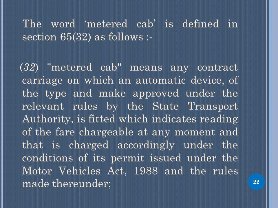 The word metered cab is defined in section 65(32) as follows :- ( 32 ) metered cab means any contract carriage on which an automatic device, of the type and make approved under the relevant rules by the State Transport Authority, is fitted which indicates reading of the fare chargeable at any moment and that is charged accordingly under the conditions of its permit issued under the Motor Vehicles Act, 1988 and the rules made thereunder; 22