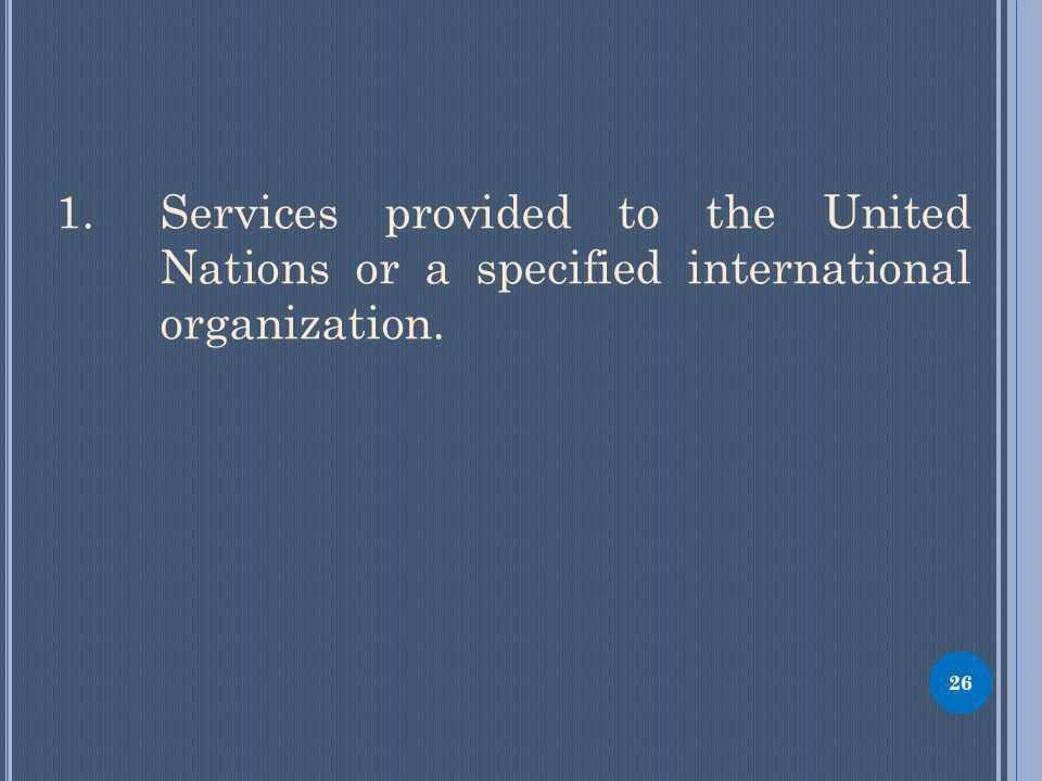 1. Services provided to the United Nations or a specified international organization. 26