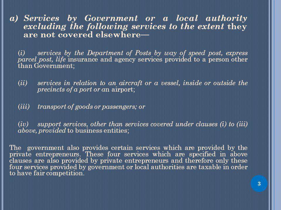 a)Services by Government or a local authority excluding the following services to the extent they are not covered elsewhere ( i) services by the Department of Posts by way of speed post, express parcel post, life insurance and agency services provided to a person other than Government; ( ii) services in relation to an aircraft or a vessel, inside or outside the precincts of a port or a n airport; ( iii) transport of goods or passengers; or ( iv) support services, other than services covered under clauses (i) to (iii) above, provided to business entities; The government also provides certain services which are provided by the private entrepreneurs.