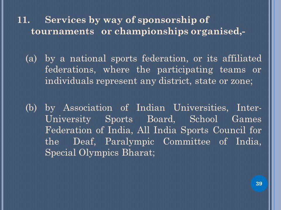 11.Services by way of sponsorship of tournaments or championships organised,- (a) by a national sports federation, or its affiliated federations, where the participating teams or individuals represent any district, state or zone; (b) by Association of Indian Universities, Inter- University Sports Board, School Games Federation of India, All India Sports Council for the Deaf, Paralympic Committee of India, Special Olympics Bharat; 39