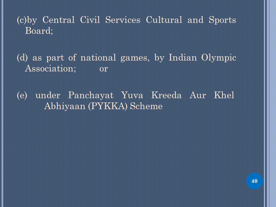 (c)by Central Civil Services Cultural and Sports Board; (d) as part of national games, by Indian Olympic Association; or (e) under Panchayat Yuva Kreeda Aur Khel Abhiyaan (PYKKA) Scheme 40