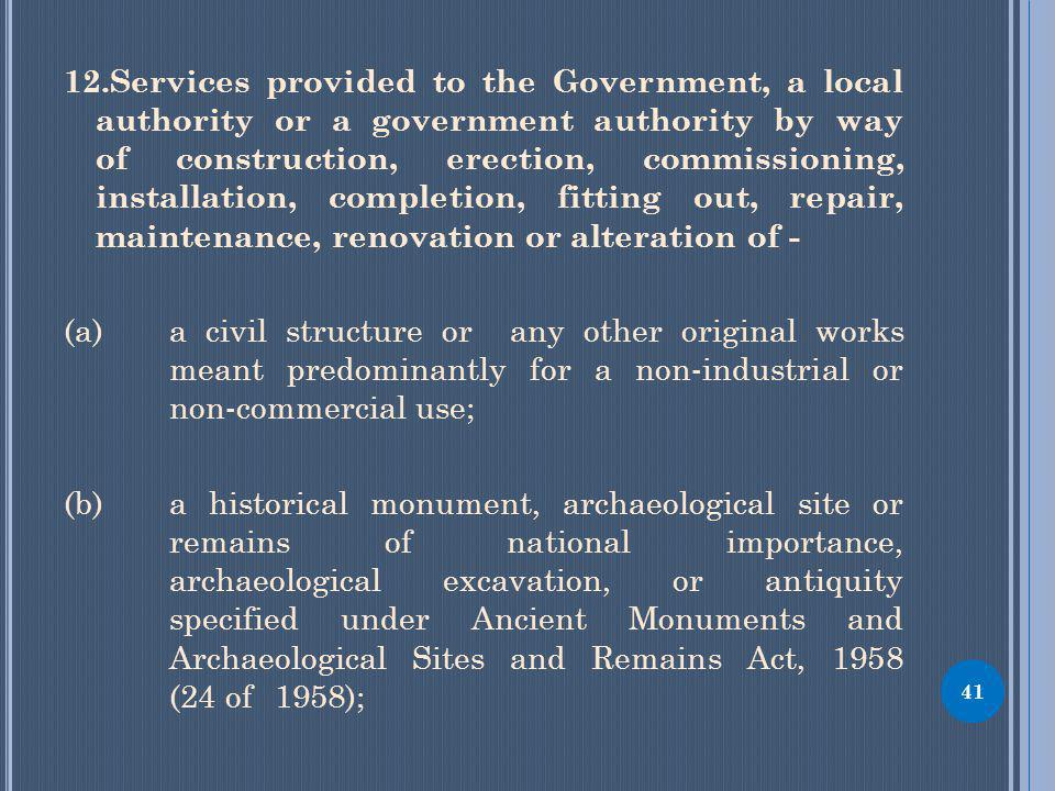 12.Services provided to the Government, a local authority or a government authority by way of construction, erection, commissioning, installation, completion, fitting out, repair, maintenance, renovation or alteration of - (a) a civil structure or any other original works meant predominantly for a non-industrial or non-commercial use; (b) a historical monument, archaeological site or remains of national importance, archaeological excavation, or antiquity specified under Ancient Monuments and Archaeological Sites and Remains Act, 1958 (24 of 1958); 41