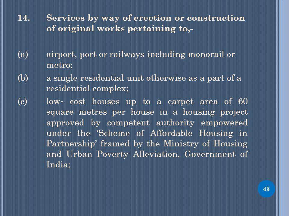 14.Services by way of erection or construction of original works pertaining to,- (a) airport, port or railways including monorail or metro; (b) a single residential unit otherwise as a part of a residential complex; (c) low- cost houses up to a carpet area of 60 square metres per house in a housing project approved by competent authority empowered under the Scheme of Affordable Housing in Partnership framed by the Ministry of Housing and Urban Poverty Alleviation, Government of India; 45