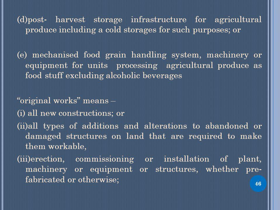 46 (d)post- harvest storage infrastructure for agricultural produce including a cold storages for such purposes; or (e) mechanised food grain handling system, machinery or equipment for units processing agricultural produce as food stuff excluding alcoholic beverages original works means – (i) all new constructions; or (ii)all types of additions and alterations to abandoned or damaged structures on land that are required to make them workable, (iii)erection, commissioning or installation of plant, machinery or equipment or structures, whether pre- fabricated or otherwise;