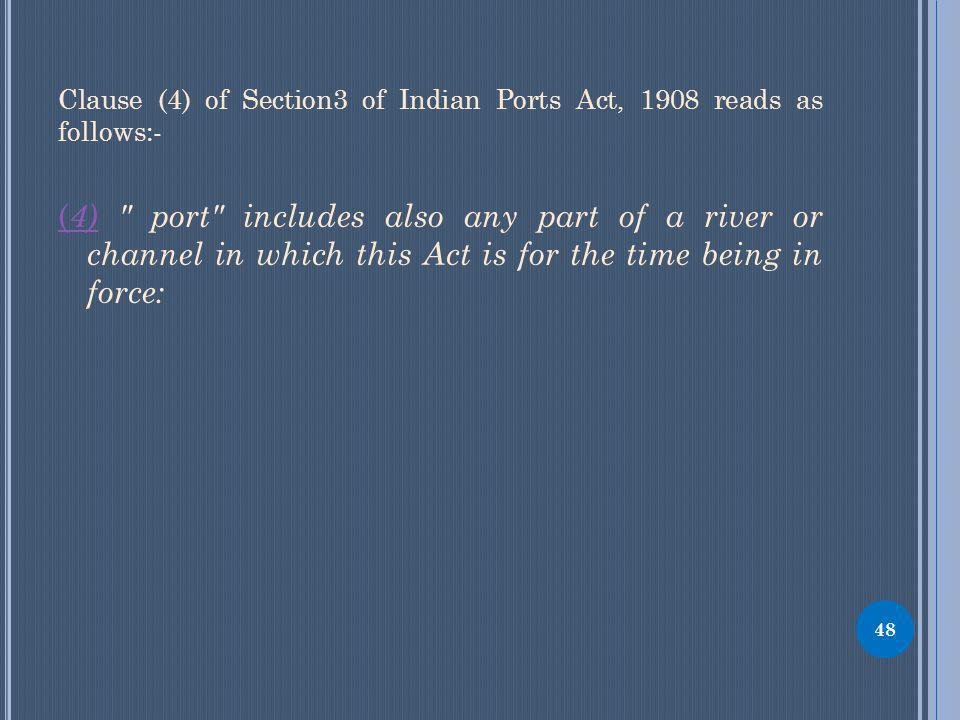 Clause (4) of Section3 of Indian Ports Act, 1908 reads as follows:- ( 4)( 4) port includes also any part of a river or channel in which this Act is for the time being in force: 48