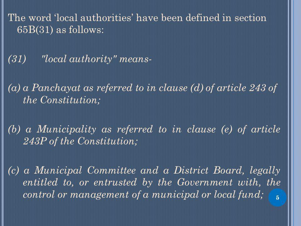 The word local authorities have been defined in section 65B(31) as follows: (31) local authority means- (a) a Panchayat as referred to in clause (d) of article 243 of the Constitution; (b) a Municipality as referred to in clause (e) of article 243P of the Constitution; (c) a Municipal Committee and a District Board, legally entitled to, or entrusted by the Government with, the control or management of a municipal or local fund; 5