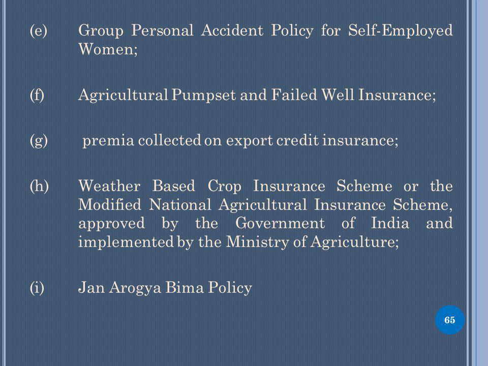 (e) Group Personal Accident Policy for Self-Employed Women; (f) Agricultural Pumpset and Failed Well Insurance; (g) premia collected on export credit insurance; (h) Weather Based Crop Insurance Scheme or the Modified National Agricultural Insurance Scheme, approved by the Government of India and implemented by the Ministry of Agriculture; (i) Jan Arogya Bima Policy 65