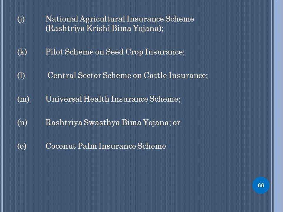 (j) National Agricultural Insurance Scheme (Rashtriya Krishi Bima Yojana); (k) Pilot Scheme on Seed Crop Insurance; (l) Central Sector Scheme on Cattle Insurance; (m) Universal Health Insurance Scheme; (n) Rashtriya Swasthya Bima Yojana; or (o) Coconut Palm Insurance Scheme 66