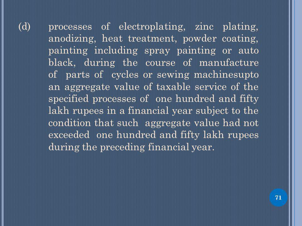 (d) processes of electroplating, zinc plating, anodizing, heat treatment, powder coating, painting including spray painting or auto black, during the course of manufacture of parts of cycles or sewing machinesupto an aggregate value of taxable service of the specified processes of one hundred and fifty lakh rupees in a financial year subject to the condition that such aggregate value had not exceeded one hundred and fifty lakh rupees during the preceding financial year.