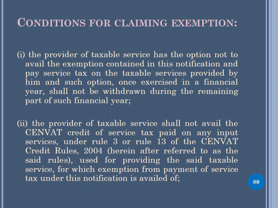 C ONDITIONS FOR CLAIMING EXEMPTION : (i) the provider of taxable service has the option not to avail the exemption contained in this notification and pay service tax on the taxable services provided by him and such option, once exercised in a financial year, shall not be withdrawn during the remaining part of such financial year; (ii) the provider of taxable service shall not avail the CENVAT credit of service tax paid on any input services, under rule 3 or rule 13 of the CENVAT Credit Rules, 2004 (herein after referred to as the said rules), used for providing the said taxable service, for which exemption from payment of service tax under this notification is availed of; 80
