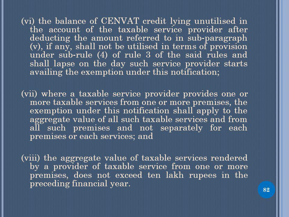 (vi) the balance of CENVAT credit lying unutilised in the account of the taxable service provider after deducting the amount referred to in sub-paragraph (v), if any, shall not be utilised in terms of provision under sub-rule (4) of rule 3 of the said rules and shall lapse on the day such service provider starts availing the exemption under this notification; (vii) where a taxable service provider provides one or more taxable services from one or more premises, the exemption under this notification shall apply to the aggregate value of all such taxable services and from all such premises and not separately for each premises or each services; and (viii) the aggregate value of taxable services rendered by a provider of taxable service from one or more premises, does not exceed ten lakh rupees in the preceding financial year.