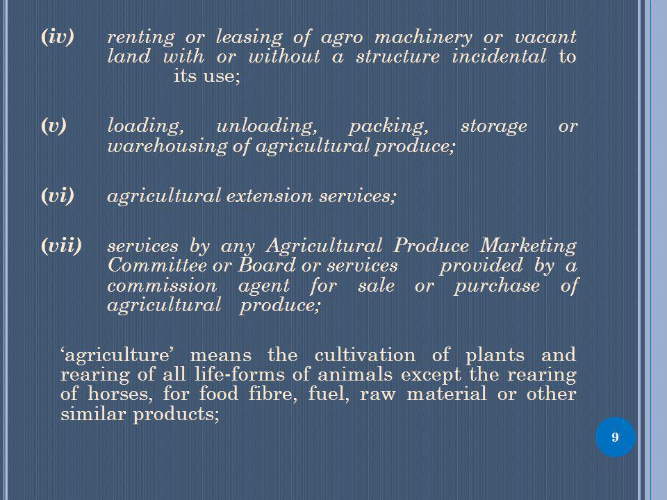 9 ( iv) renting or leasing of agro machinery or vacant land with or without a structure incidental to its use; ( v) loading, unloading, packing, storage or warehousing of agricultural produce; ( vi) agricultural extension services; ( vii) services by any Agricultural Produce Marketing Committee or Board or servicesprovided by a commission agent for sale or purchase of agricultural produce; agriculture means the cultivation of plants and rearing of all life-forms of animals except the rearing of horses, for food fibre, fuel, raw material or other similar products;