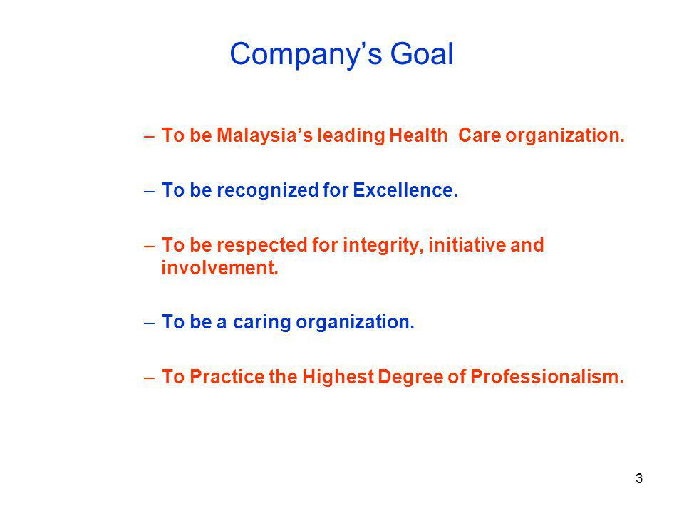 3 Companys Goal –To be Malaysias leading Health Care organization. –To be recognized for Excellence. –To be respected for integrity, initiative and in