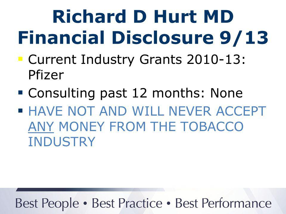 Richard D Hurt MD Financial Disclosure 9/13 Current Industry Grants 2010-13: Pfizer Medical Education Grant Consulting past 12 months: None HAVE NOT AND WILL NEVER ACCEPT ANY MONEY FROM THE TOBACCO INDUSTRY