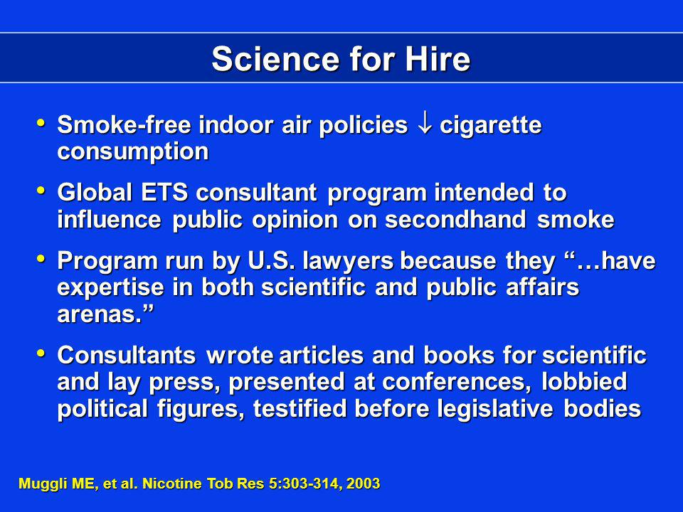 Science for Hire Smoke-free indoor air policies cigarette consumption Smoke-free indoor air policies cigarette consumption Global ETS consultant program intended to influence public opinion on secondhand smoke Global ETS consultant program intended to influence public opinion on secondhand smoke Program run by U.S.