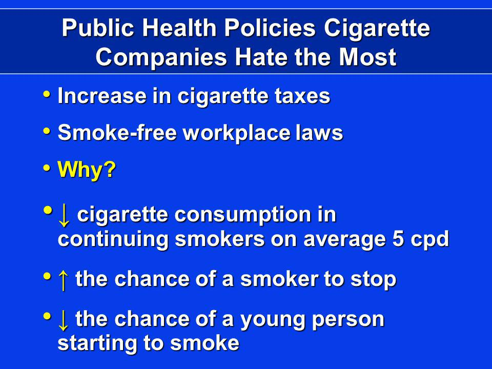 Public Health Policies Cigarette Companies Hate the Most Increase in cigarette taxes Increase in cigarette taxes Smoke-free workplace laws Smoke-free workplace laws Why.