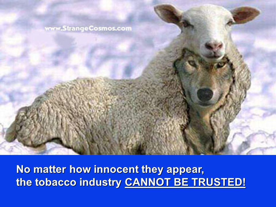 No matter how innocent they appear, the tobacco industry CANNOT BE TRUSTED!