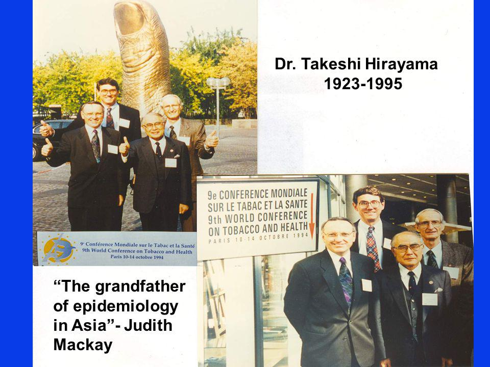 Dr. Takeshi Hirayama 1923-1995 The grandfather of epidemiology in Asia- Judith Mackay
