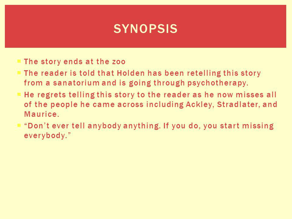 The story ends at the zoo The reader is told that Holden has been retelling this story from a sanatorium and is going through psychotherapy. He regret