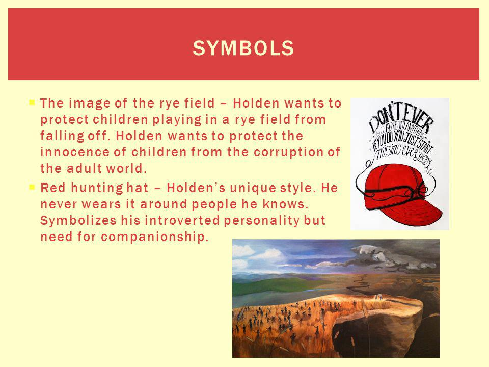 The image of the rye field – Holden wants to protect children playing in a rye field from falling off. Holden wants to protect the innocence of childr