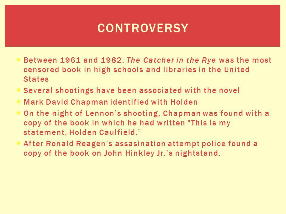 Between 1961 and 1982, The Catcher in the Rye was the most censored book in high schools and libraries in the United States Several shootings have bee