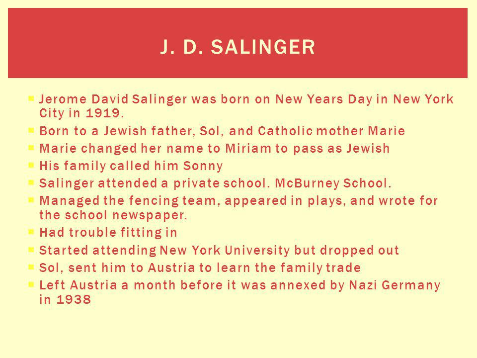 Jerome David Salinger was born on New Years Day in New York City in 1919. Born to a Jewish father, Sol, and Catholic mother Marie Marie changed her na
