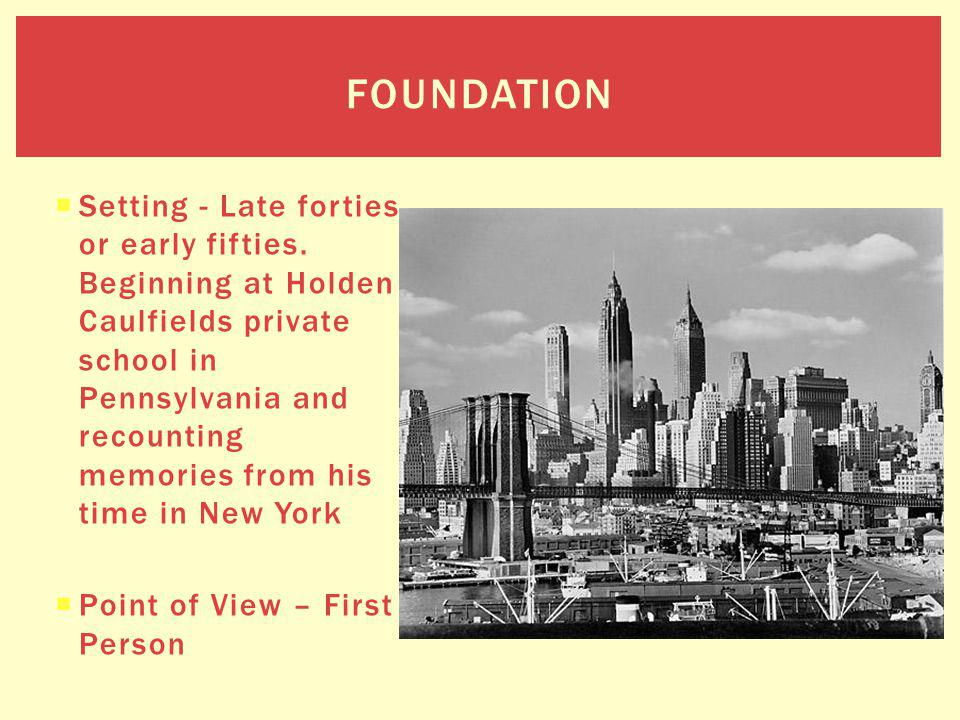 Setting - Late forties or early fifties. Beginning at Holden Caulfields private school in Pennsylvania and recounting memories from his time in New Yo