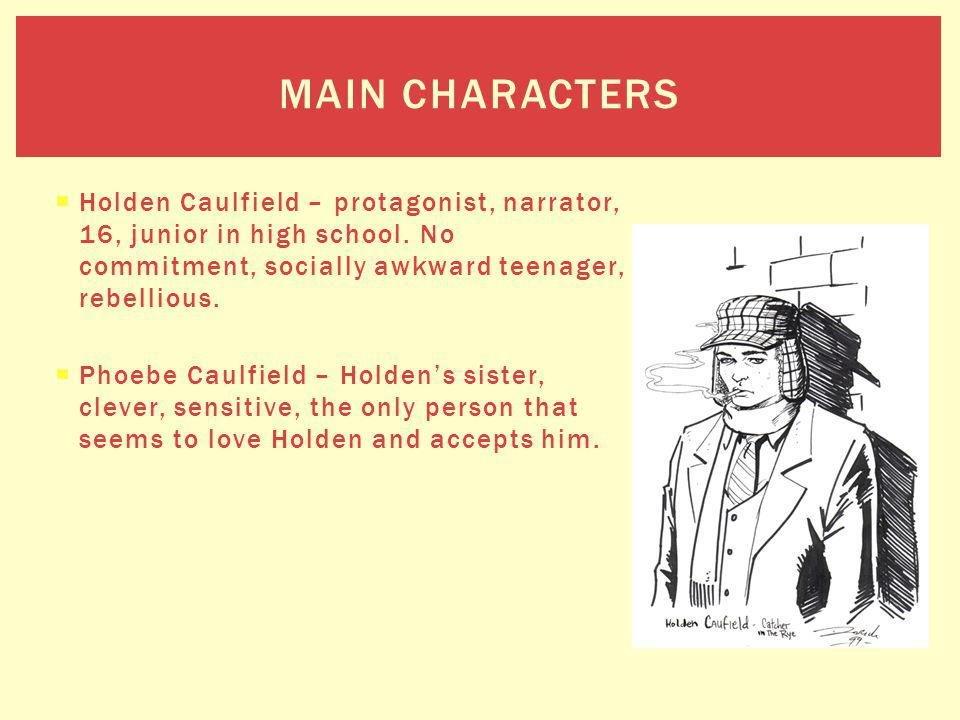 Holden Caulfield – protagonist, narrator, 16, junior in high school. No commitment, socially awkward teenager, rebellious. Phoebe Caulfield – Holdens