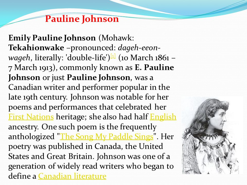 Pauline Johnson Emily Pauline Johnson (Mohawk: Tekahionwake –pronounced: dageh-eeon- wageh, literally: 'double-life') [1] (10 March 1861 – 7 March 191