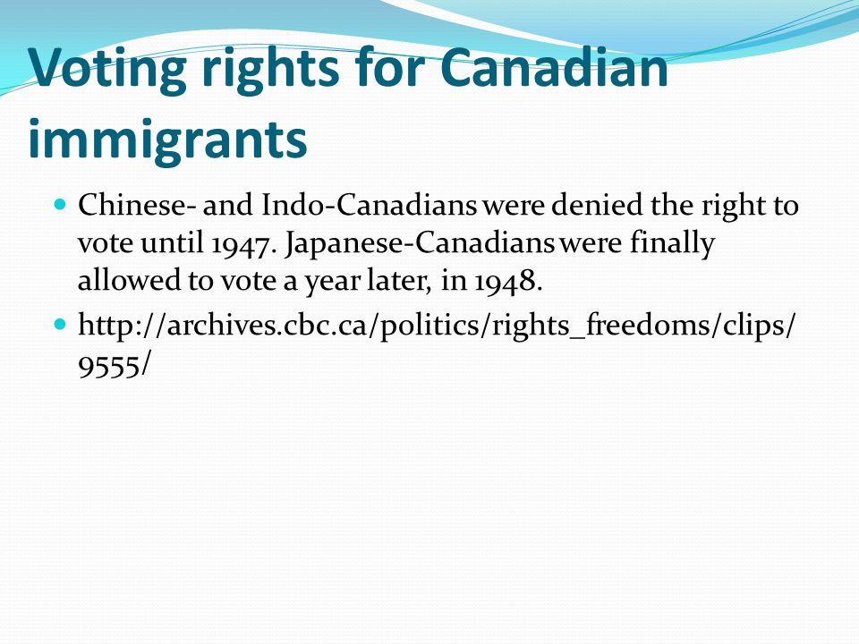Chinese- and Indo-Canadians were denied the right to vote until 1947. Japanese-Canadians were finally allowed to vote a year later, in 1948. http://ar