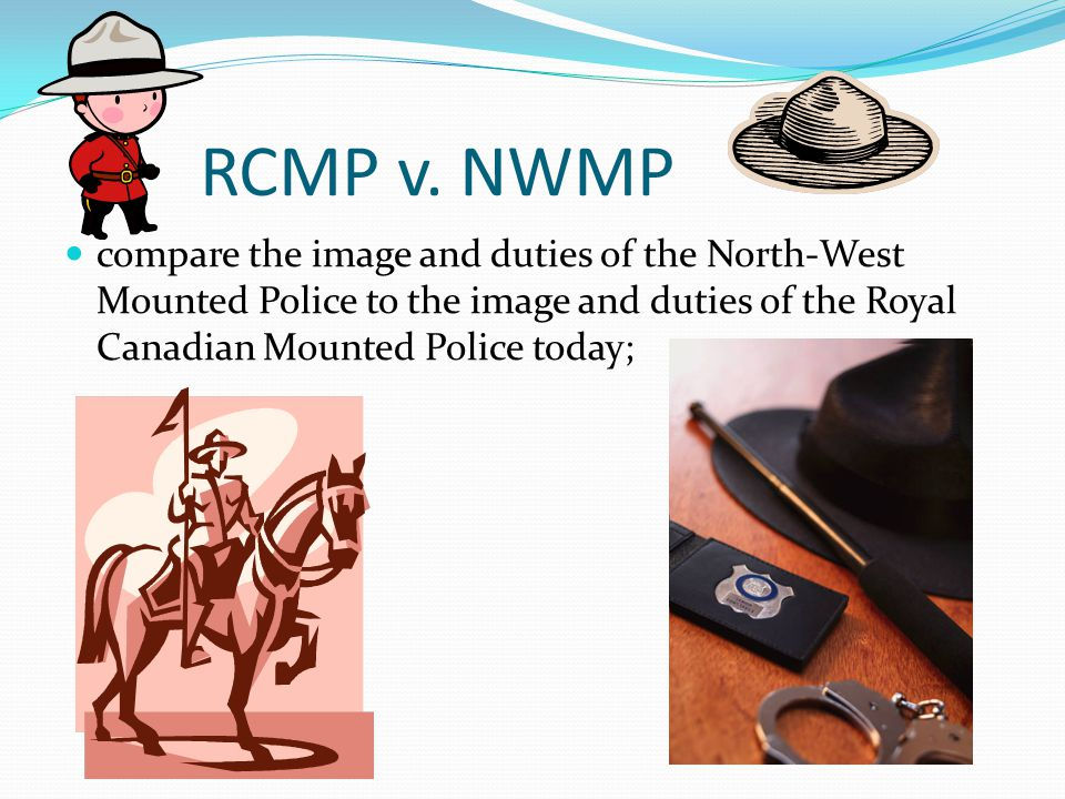 RCMP v. NWMP compare the image and duties of the North-West Mounted Police to the image and duties of the Royal Canadian Mounted Police today;