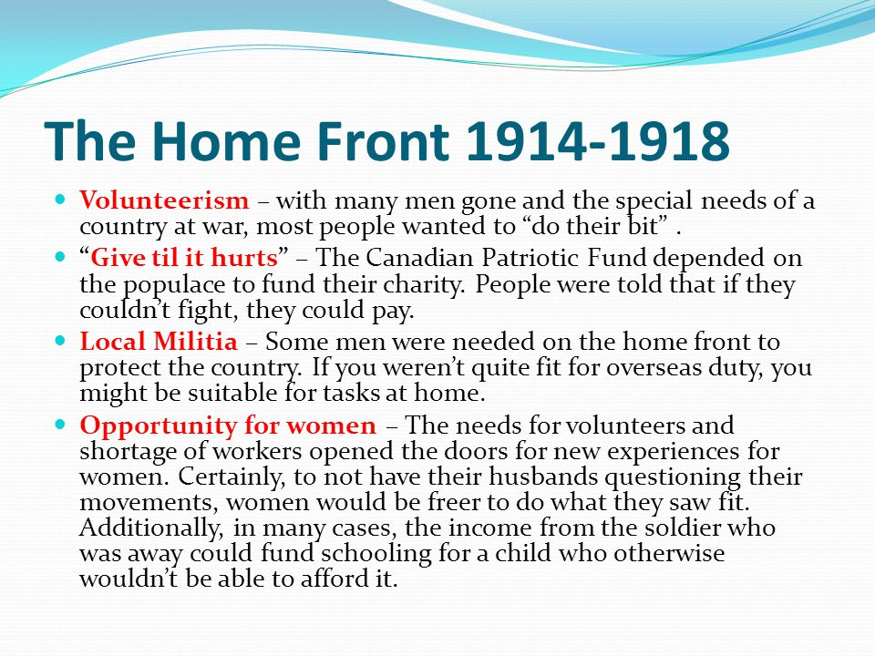 The Home Front 1914-1918 Volunteerism – with many men gone and the special needs of a country at war, most people wanted to do their bit. Give til it
