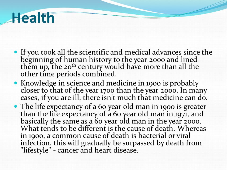 Health If you took all the scientific and medical advances since the beginning of human history to the year 2000 and lined them up, the 20 th century