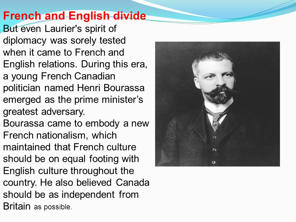 French and English divide But even Laurier's spirit of diplomacy was sorely tested when it came to French and English relations. During this era, a yo