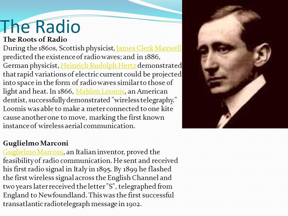 The Radio The Roots of Radio During the 1860s, Scottish physicist, James Clerk Maxwell predicted the existence of radio waves; and in 1886, German phy
