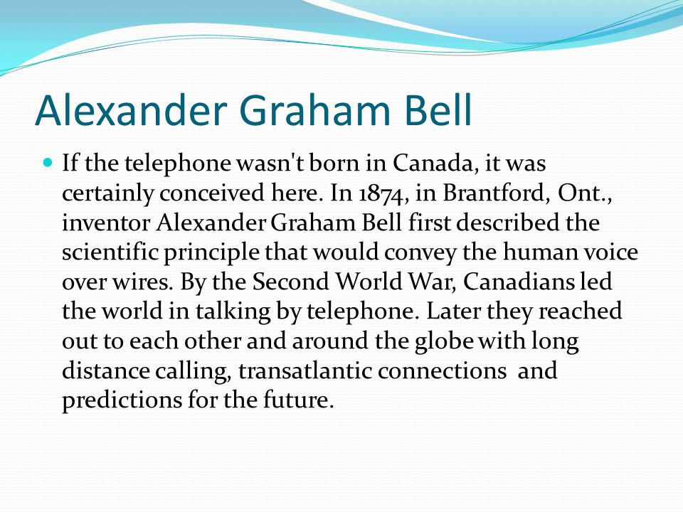 Alexander Graham Bell If the telephone wasn't born in Canada, it was certainly conceived here. In 1874, in Brantford, Ont., inventor Alexander Graham