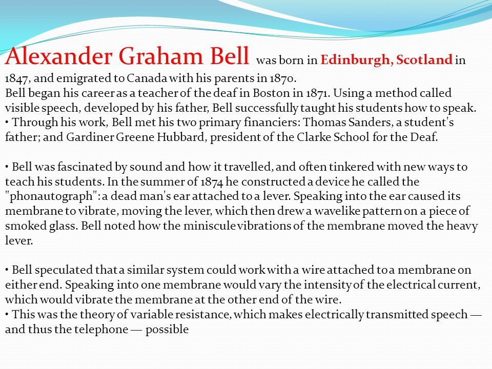 Alexander Graham Bell was born in Edinburgh, Scotland in 1847, and emigrated to Canada with his parents in 1870. Bell began his career as a teacher of