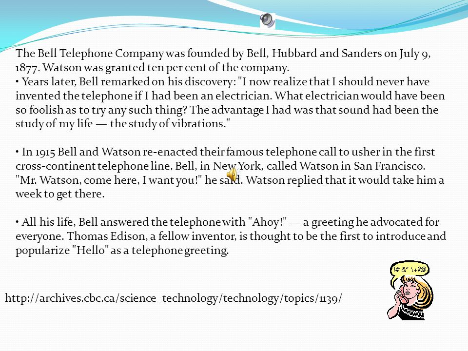The Bell Telephone Company was founded by Bell, Hubbard and Sanders on July 9, 1877. Watson was granted ten per cent of the company. Years later, Bell