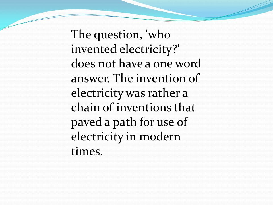 The question, 'who invented electricity?' does not have a one word answer. The invention of electricity was rather a chain of inventions that paved a