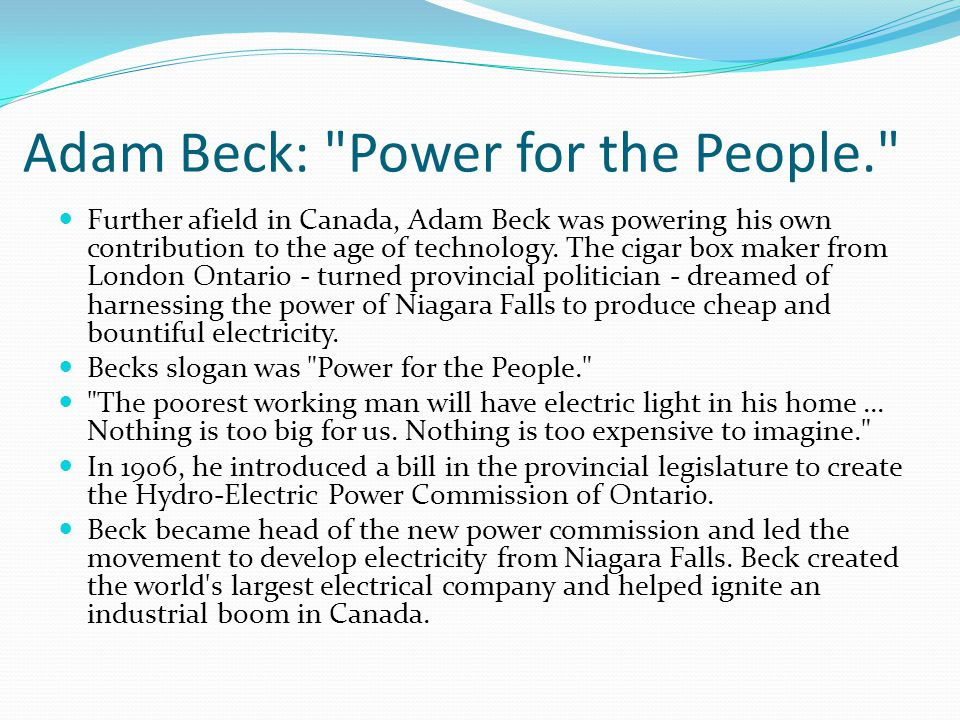Adam Beck: Power for the People. Further afield in Canada, Adam Beck was powering his own contribution to the age of technology.