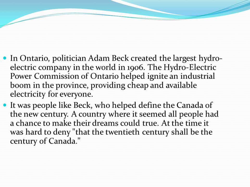 In Ontario, politician Adam Beck created the largest hydro- electric company in the world in 1906. The Hydro-Electric Power Commission of Ontario help