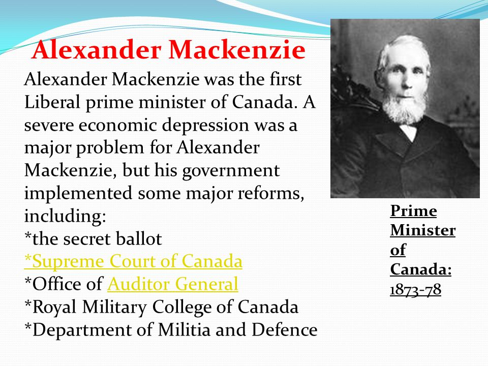Alexander Mackenzie Prime Minister of Canada: 1873-78 Alexander Mackenzie was the first Liberal prime minister of Canada. A severe economic depression