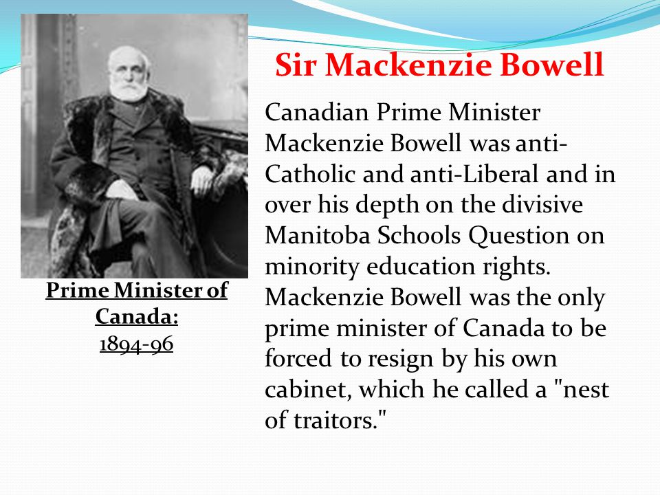 Sir Mackenzie Bowell Canadian Prime Minister Mackenzie Bowell was anti- Catholic and anti-Liberal and in over his depth on the divisive Manitoba Schoo