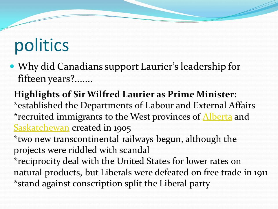 politics Why did Canadians support Lauriers leadership for fifteen years?....... Highlights of Sir Wilfred Laurier as Prime Minister: *established the
