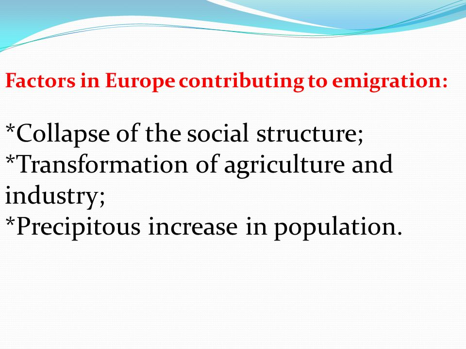 Factors in Europe contributing to emigration: *Collapse of the social structure; *Transformation of agriculture and industry; *Precipitous increase in