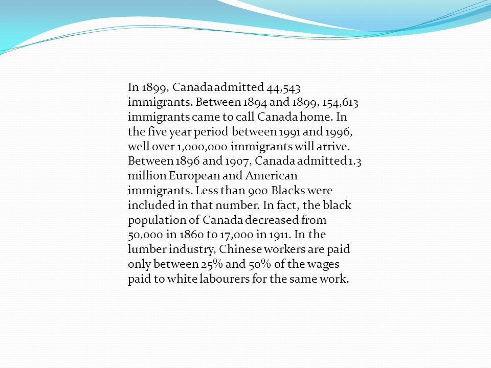 In 1899, Canada admitted 44,543 immigrants. Between 1894 and 1899, 154,613 immigrants came to call Canada home. In the five year period between 1991 a
